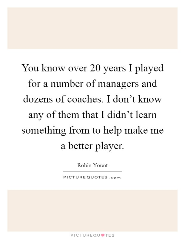 You know over 20 years I played for a number of managers and dozens of coaches. I don't know any of them that I didn't learn something from to help make me a better player Picture Quote #1