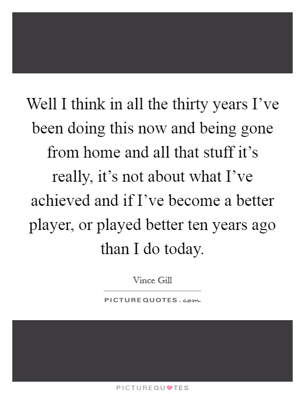 Well I think in all the thirty years I've been doing this now and being gone from home and all that stuff it's really, it's not about what I've achieved and if I've become a better player, or played better ten years ago than I do today Picture Quote #1