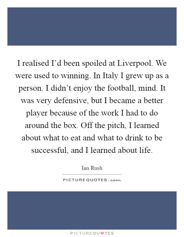 I realised I'd been spoiled at Liverpool. We were used to winning. In Italy I grew up as a person. I didn't enjoy the football, mind. It was very defensive, but I became a better player because of the work I had to do around the box. Off the pitch, I learned about what to eat and what to drink to be successful, and I learned about life. Picture Quote #1