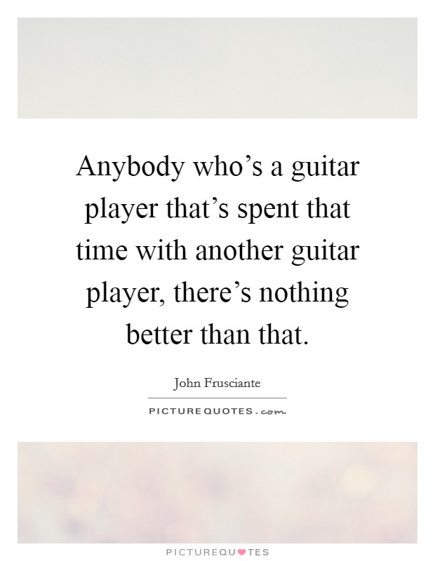 Anybody who's a guitar player that's spent that time with another guitar player, there's nothing better than that Picture Quote #1