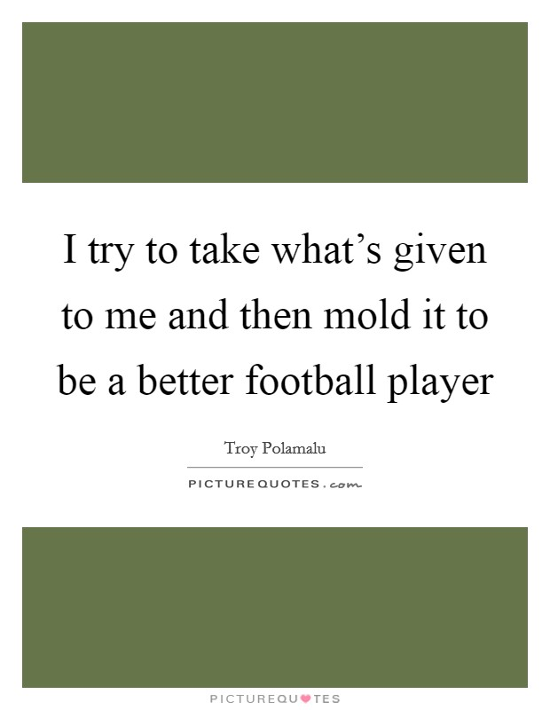 I try to take what's given to me and then mold it to be a better football player Picture Quote #1
