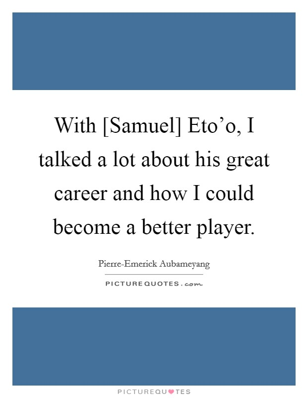 With [Samuel] Eto'o, I talked a lot about his great career and how I could become a better player Picture Quote #1