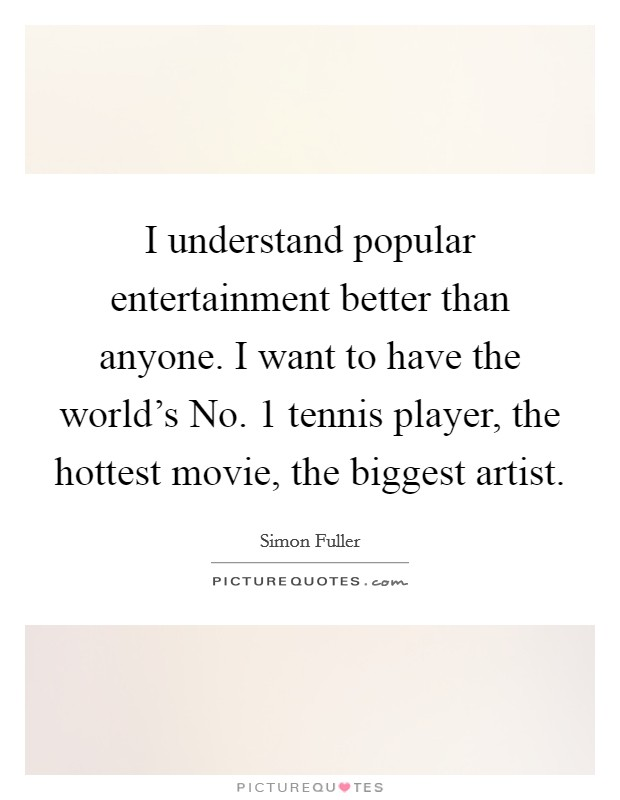 I understand popular entertainment better than anyone. I want to have the world's No. 1 tennis player, the hottest movie, the biggest artist Picture Quote #1