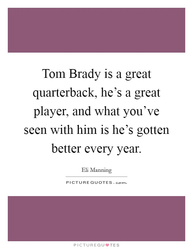 Tom Brady is a great quarterback, he's a great player, and what you've seen with him is he's gotten better every year. Picture Quote #1