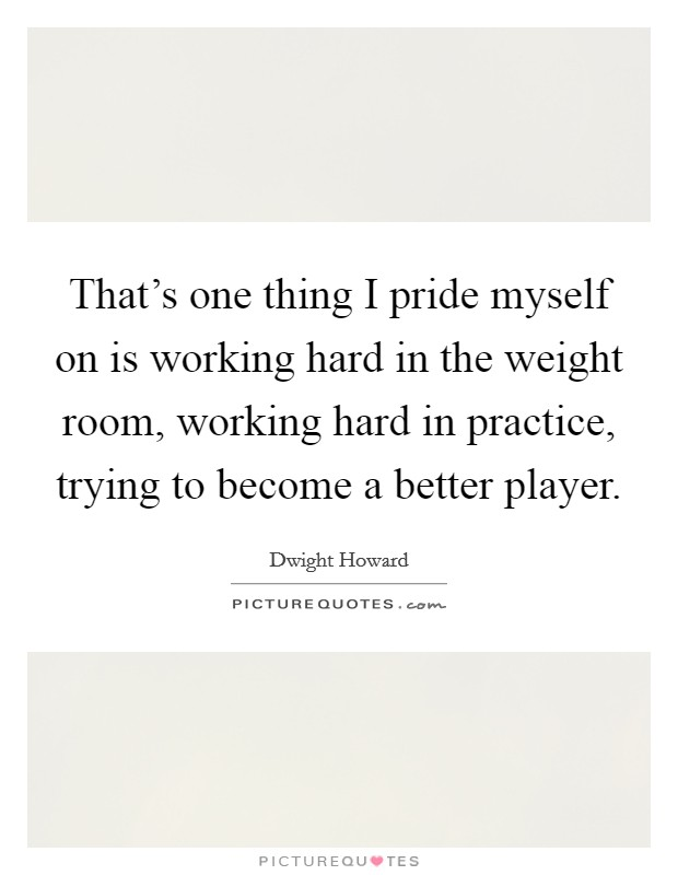 That's one thing I pride myself on is working hard in the weight room, working hard in practice, trying to become a better player. Picture Quote #1