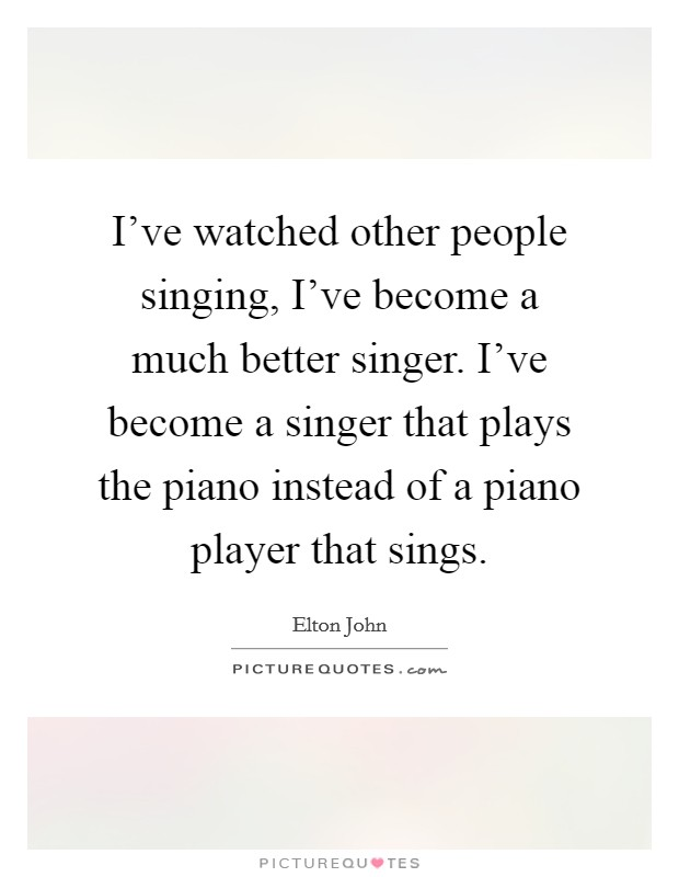 I've watched other people singing, I've become a much better singer. I've become a singer that plays the piano instead of a piano player that sings Picture Quote #1