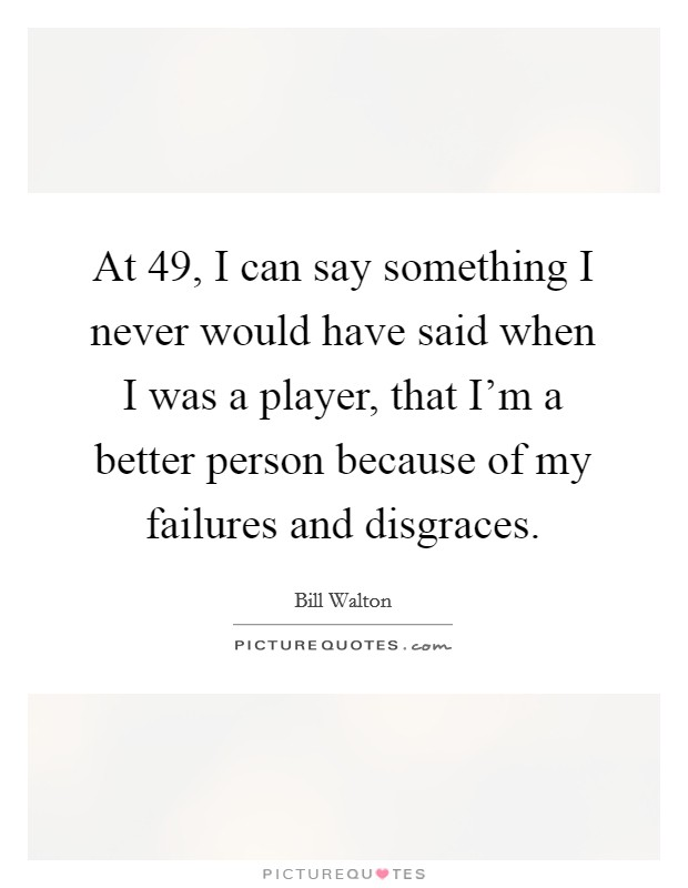 At 49, I can say something I never would have said when I was a player, that I'm a better person because of my failures and disgraces Picture Quote #1