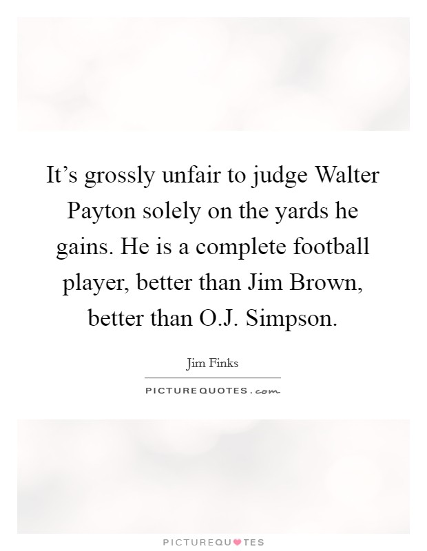 It's grossly unfair to judge Walter Payton solely on the yards he gains. He is a complete football player, better than Jim Brown, better than O.J. Simpson Picture Quote #1
