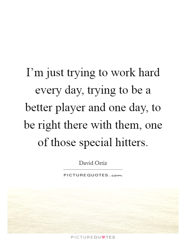 I'm just trying to work hard every day, trying to be a better player and one day, to be right there with them, one of those special hitters Picture Quote #1