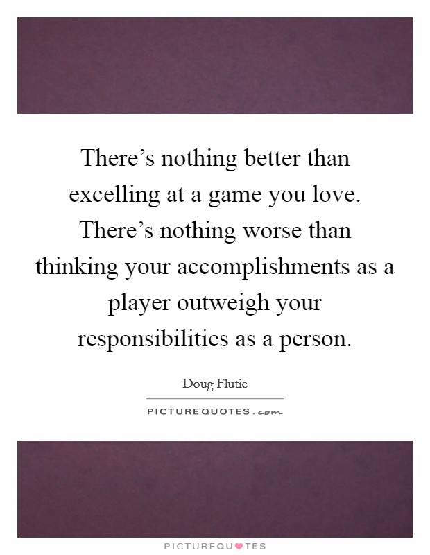 There's nothing better than excelling at a game you love. There's nothing worse than thinking your accomplishments as a player outweigh your responsibilities as a person Picture Quote #1