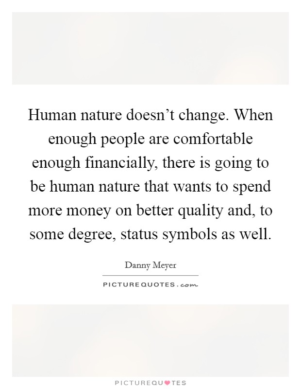 Human nature doesn't change. When enough people are comfortable enough financially, there is going to be human nature that wants to spend more money on better quality and, to some degree, status symbols as well Picture Quote #1