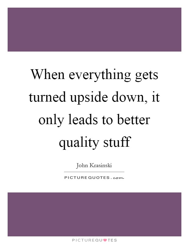 When everything gets turned upside down, it only leads to better quality stuff Picture Quote #1