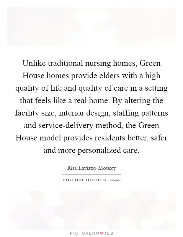 Unlike traditional nursing homes, Green House homes provide elders with a high quality of life and quality of care in a setting that feels like a real home. By altering the facility size, interior design, staffing patterns and service-delivery method, the Green House model provides residents better, safer and more personalized care Picture Quote #1