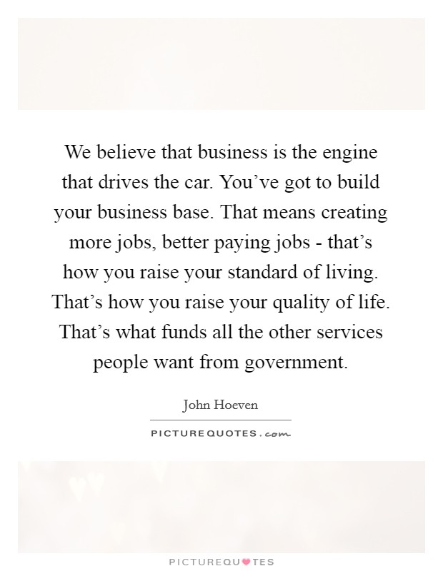 We believe that business is the engine that drives the car. You've got to build your business base. That means creating more jobs, better paying jobs - that's how you raise your standard of living. That's how you raise your quality of life. That's what funds all the other services people want from government Picture Quote #1