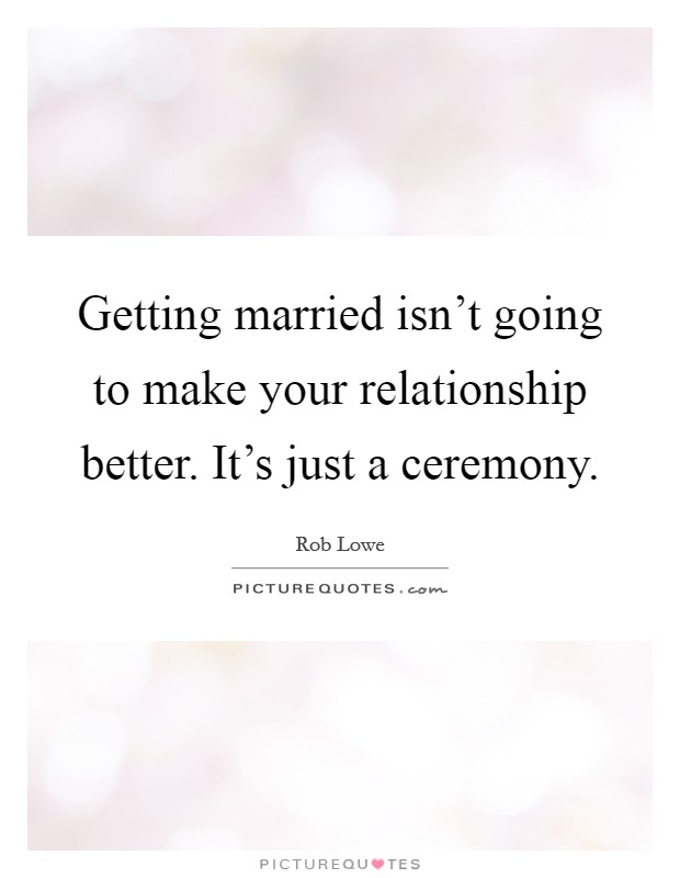 Getting married isn't going to make your relationship better. It's just a ceremony Picture Quote #1
