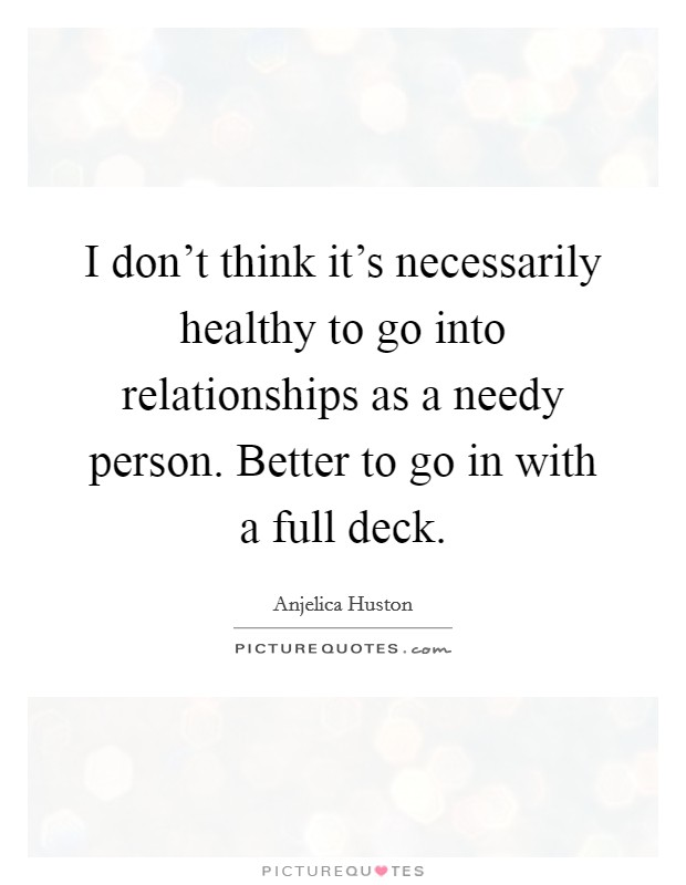 I don't think it's necessarily healthy to go into relationships as a needy person. Better to go in with a full deck Picture Quote #1