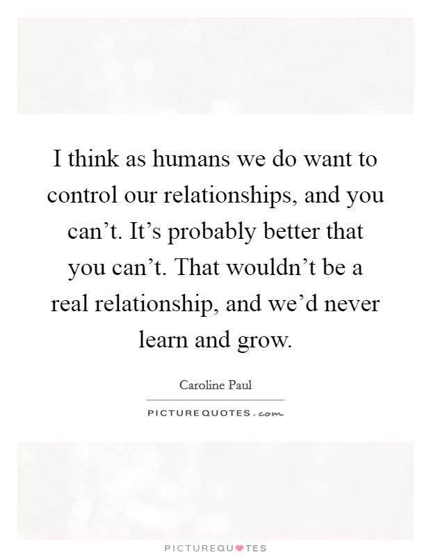I think as humans we do want to control our relationships, and you can't. It's probably better that you can't. That wouldn't be a real relationship, and we'd never learn and grow Picture Quote #1