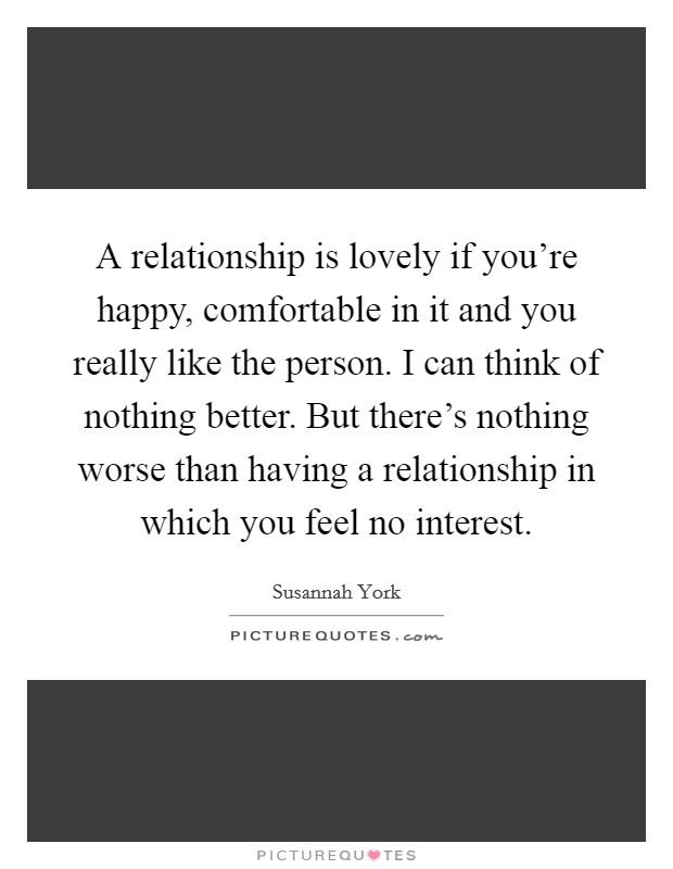 A relationship is lovely if you're happy, comfortable in it and you really like the person. I can think of nothing better. But there's nothing worse than having a relationship in which you feel no interest Picture Quote #1