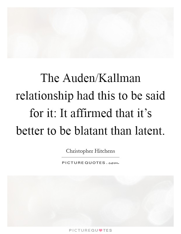 The Auden/Kallman relationship had this to be said for it: It affirmed that it's better to be blatant than latent Picture Quote #1