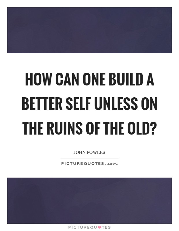 How can one build a better self unless on the ruins of the old? Picture Quote #1