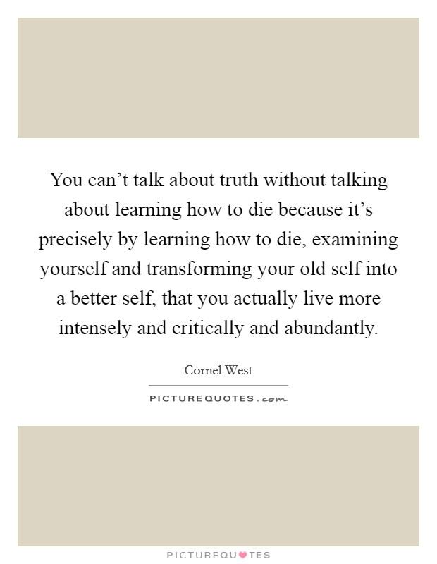 You can't talk about truth without talking about learning how to die because it's precisely by learning how to die, examining yourself and transforming your old self into a better self, that you actually live more intensely and critically and abundantly Picture Quote #1