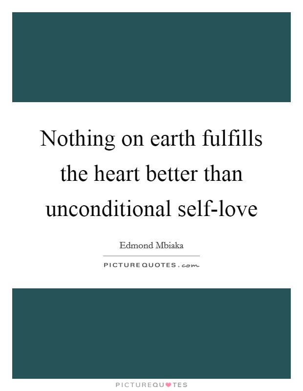 Nothing on earth fulfills the heart better than unconditional self-love Picture Quote #1