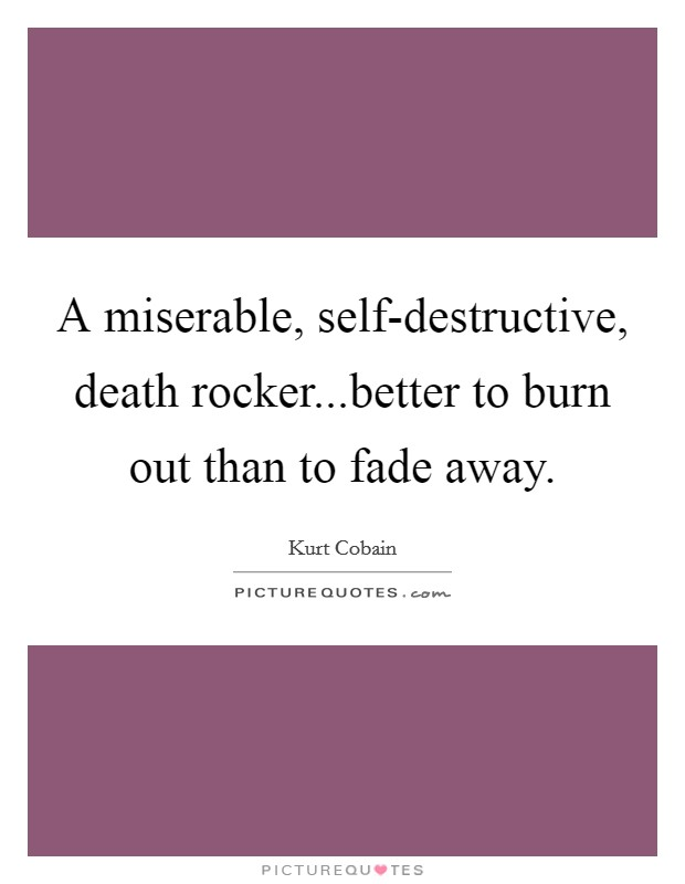 A miserable, self-destructive, death rocker...better to burn out than to fade away Picture Quote #1