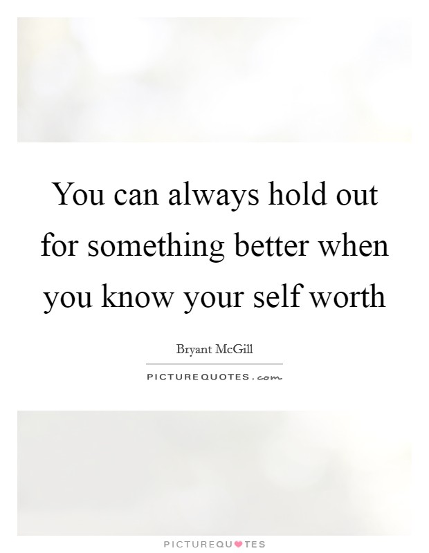 You can always hold out for something better when you know your self worth Picture Quote #1