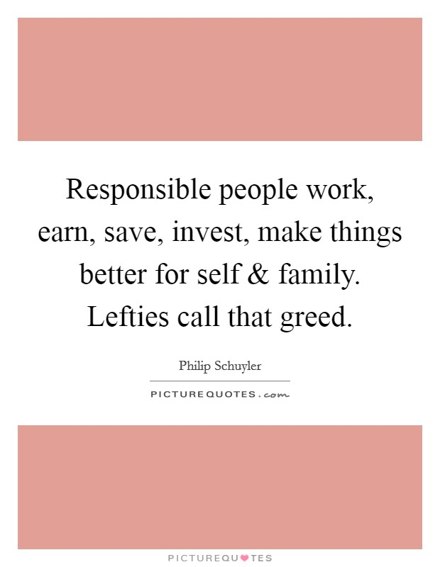 Responsible people work, earn, save, invest, make things better for self and family. Lefties call that greed Picture Quote #1