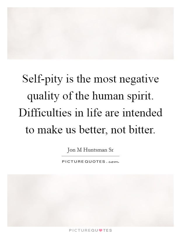 Self-pity is the most negative quality of the human spirit. Difficulties in life are intended to make us better, not bitter Picture Quote #1