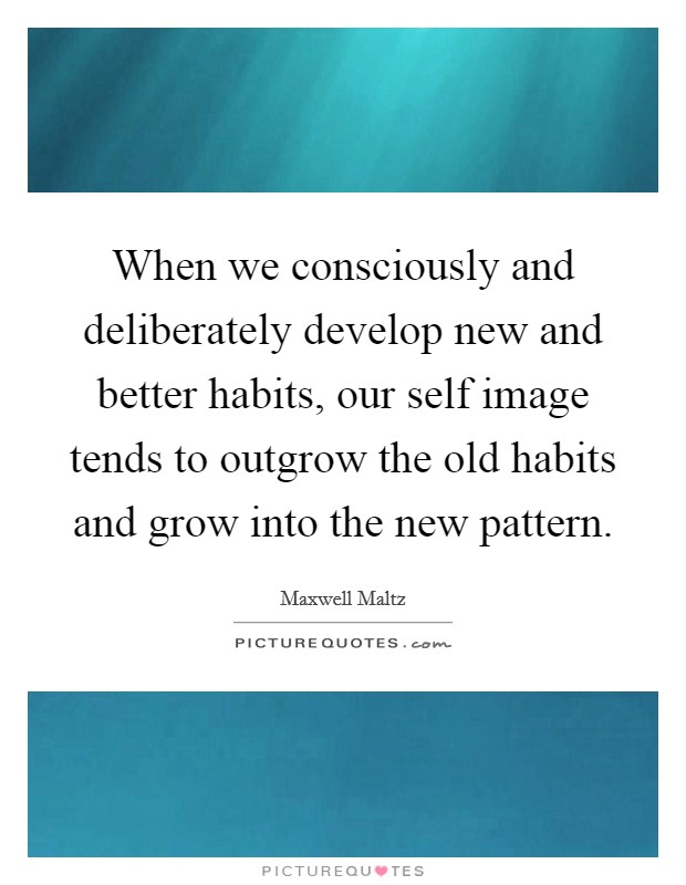 When we consciously and deliberately develop new and better habits, our self image tends to outgrow the old habits and grow into the new pattern Picture Quote #1