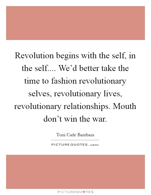 Revolution begins with the self, in the self.... We'd better take the time to fashion revolutionary selves, revolutionary lives, revolutionary relationships. Mouth don't win the war Picture Quote #1