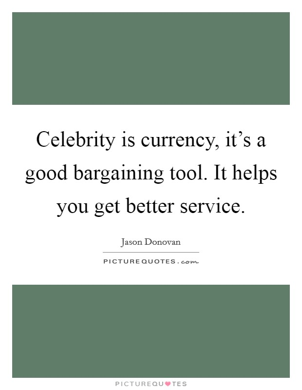 Celebrity is currency, it's a good bargaining tool. It helps you get better service. Picture Quote #1