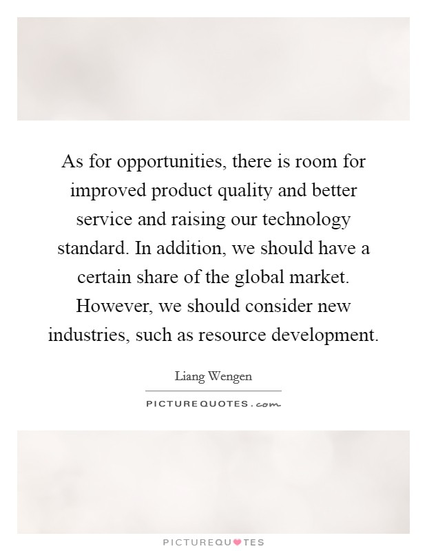 As for opportunities, there is room for improved product quality and better service and raising our technology standard. In addition, we should have a certain share of the global market. However, we should consider new industries, such as resource development. Picture Quote #1