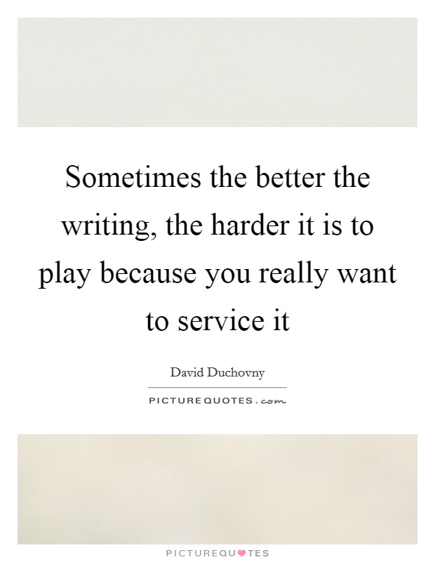 Sometimes the better the writing, the harder it is to play because you really want to service it Picture Quote #1