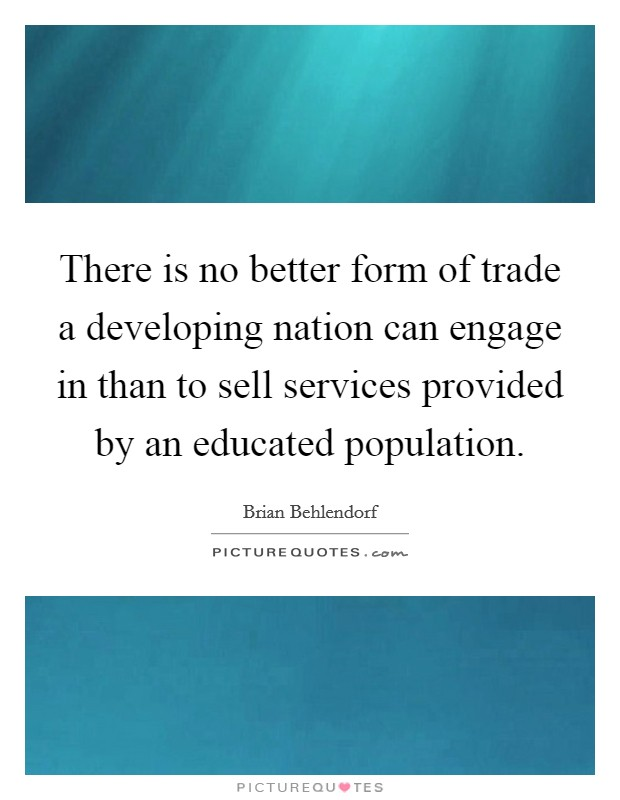 There is no better form of trade a developing nation can engage in than to sell services provided by an educated population. Picture Quote #1