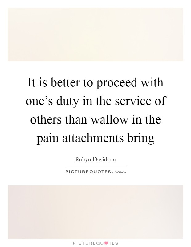 It is better to proceed with one's duty in the service of others than wallow in the pain attachments bring Picture Quote #1
