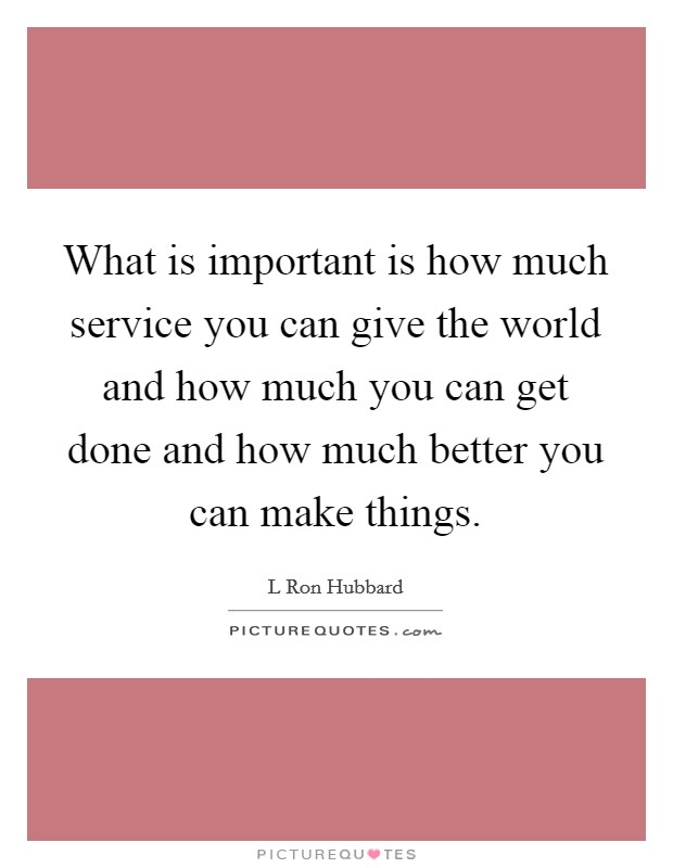 What is important is how much service you can give the world and how much you can get done and how much better you can make things. Picture Quote #1