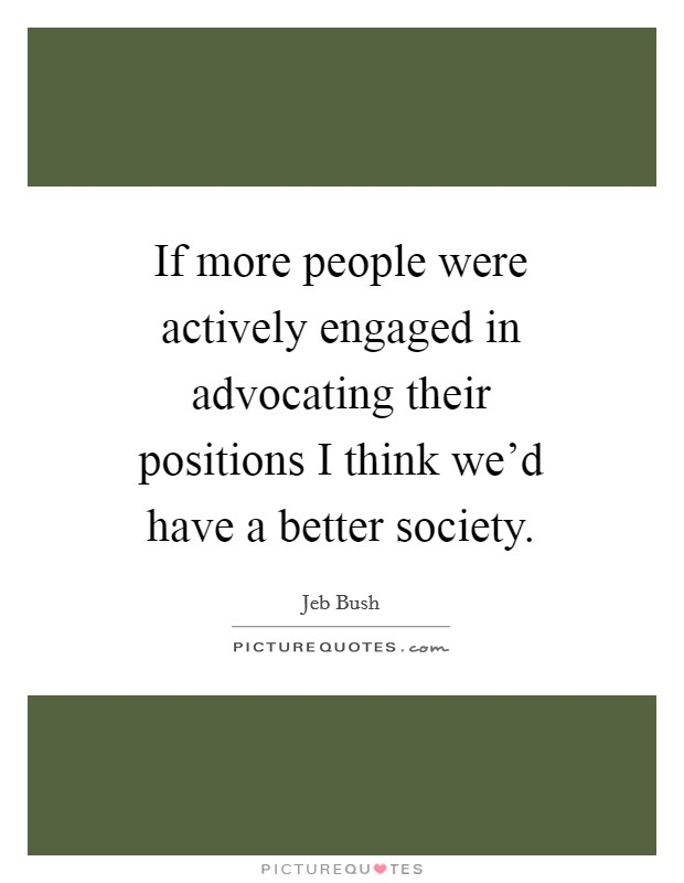 If more people were actively engaged in advocating their positions I think we'd have a better society Picture Quote #1