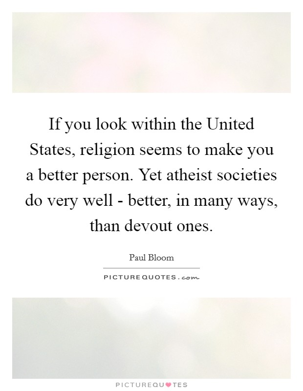 If you look within the United States, religion seems to make you a better person. Yet atheist societies do very well - better, in many ways, than devout ones Picture Quote #1