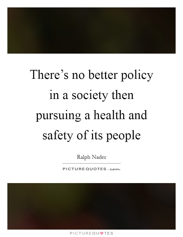 There's no better policy in a society then pursuing a health and safety of its people Picture Quote #1