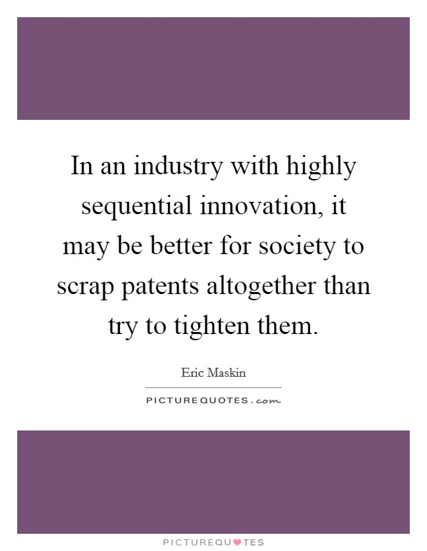 In an industry with highly sequential innovation, it may be better for society to scrap patents altogether than try to tighten them. Picture Quote #1