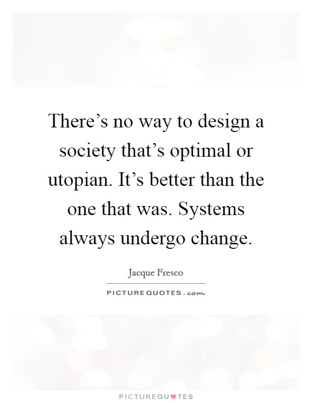 There's no way to design a society that's optimal or utopian. It's better than the one that was. Systems always undergo change Picture Quote #1
