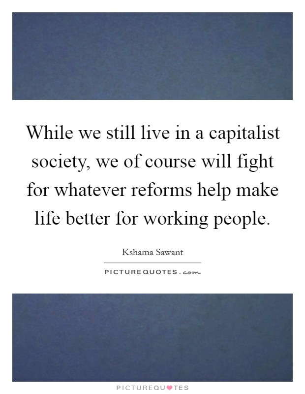While we still live in a capitalist society, we of course will fight for whatever reforms help make life better for working people Picture Quote #1