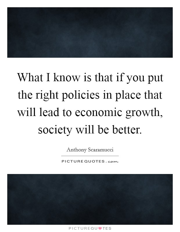 What I know is that if you put the right policies in place that will lead to economic growth, society will be better Picture Quote #1