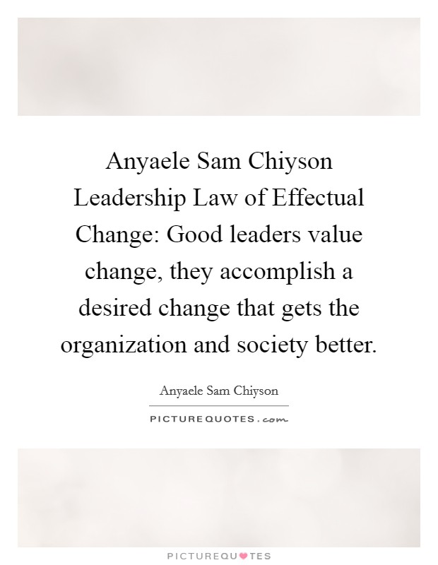 Anyaele Sam Chiyson Leadership Law of Effectual Change: Good leaders value change, they accomplish a desired change that gets the organization and society better. Picture Quote #1