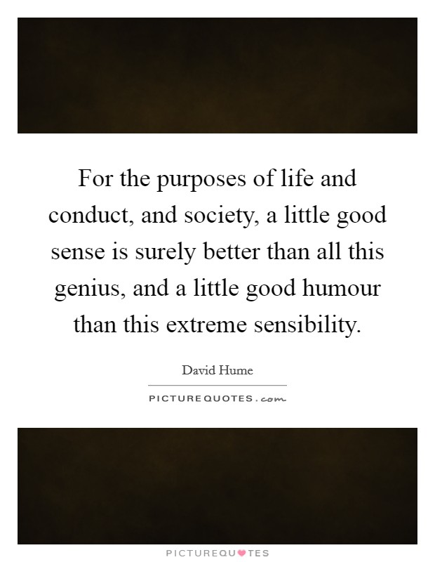 For the purposes of life and conduct, and society, a little good sense is surely better than all this genius, and a little good humour than this extreme sensibility Picture Quote #1