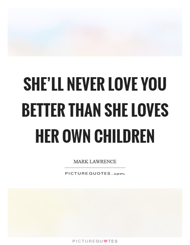She'll never love you better than she loves her own children Picture Quote #1