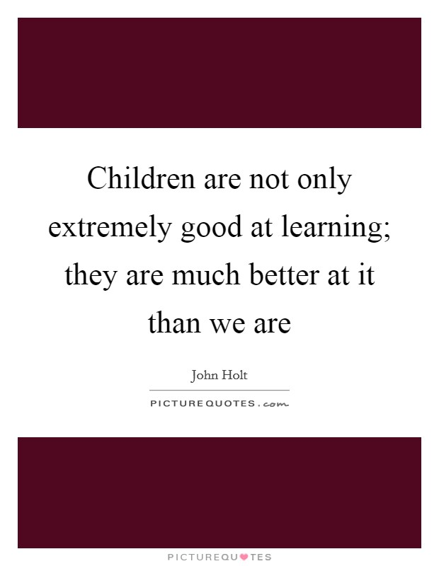 Children are not only extremely good at learning; they are much better at it than we are Picture Quote #1