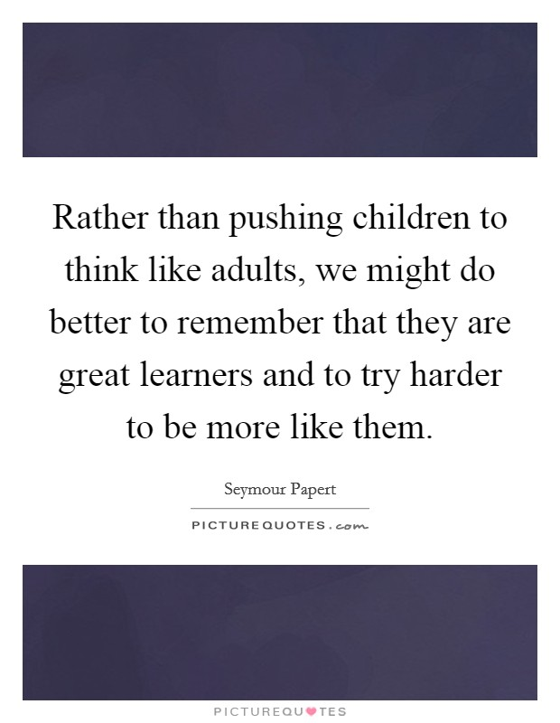 Rather than pushing children to think like adults, we might do better to remember that they are great learners and to try harder to be more like them Picture Quote #1